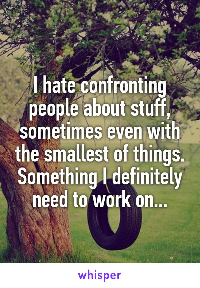 I hate confronting people about stuff, sometimes even with the smallest of things. Something I definitely need to work on...