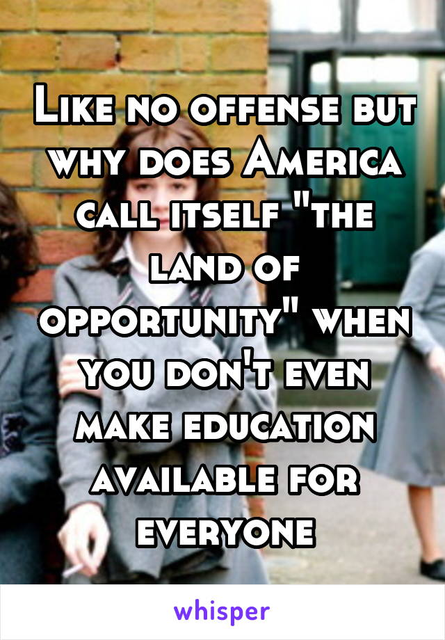 """Like no offense but why does America call itself """"the land of opportunity"""" when you don't even make education available for everyone"""