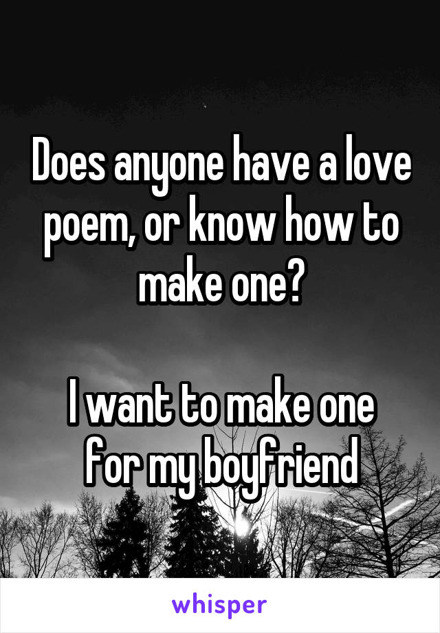 Does anyone have a love poem, or know how to make one?  I want to make one for my boyfriend