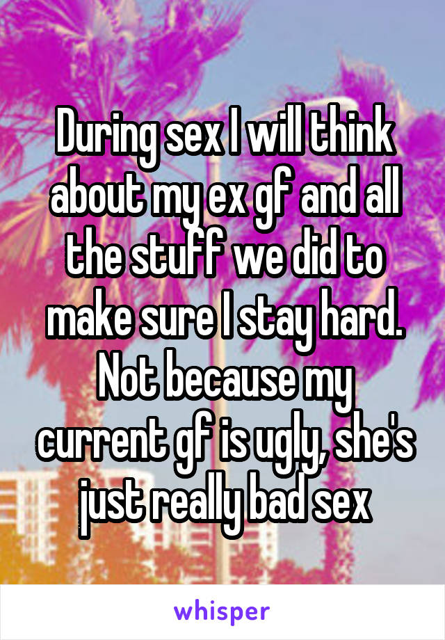 During sex I will think about my ex gf and all the stuff we did to make sure I stay hard. Not because my current gf is ugly, she's just really bad sex
