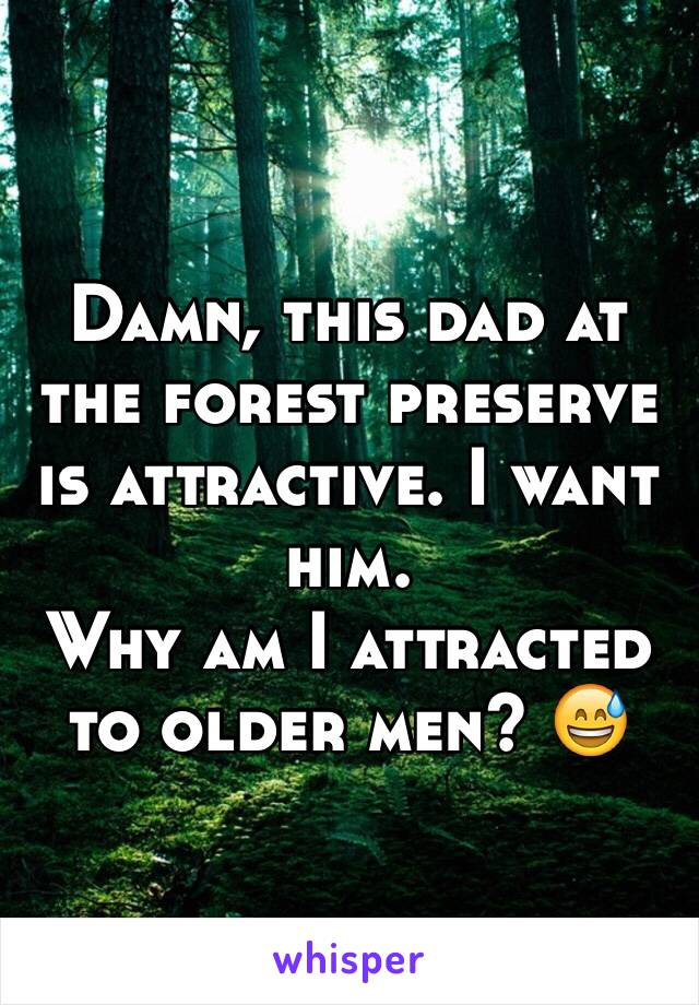 Damn, this dad at the forest preserve is attractive. I want him.  Why am I attracted to older men? 😅