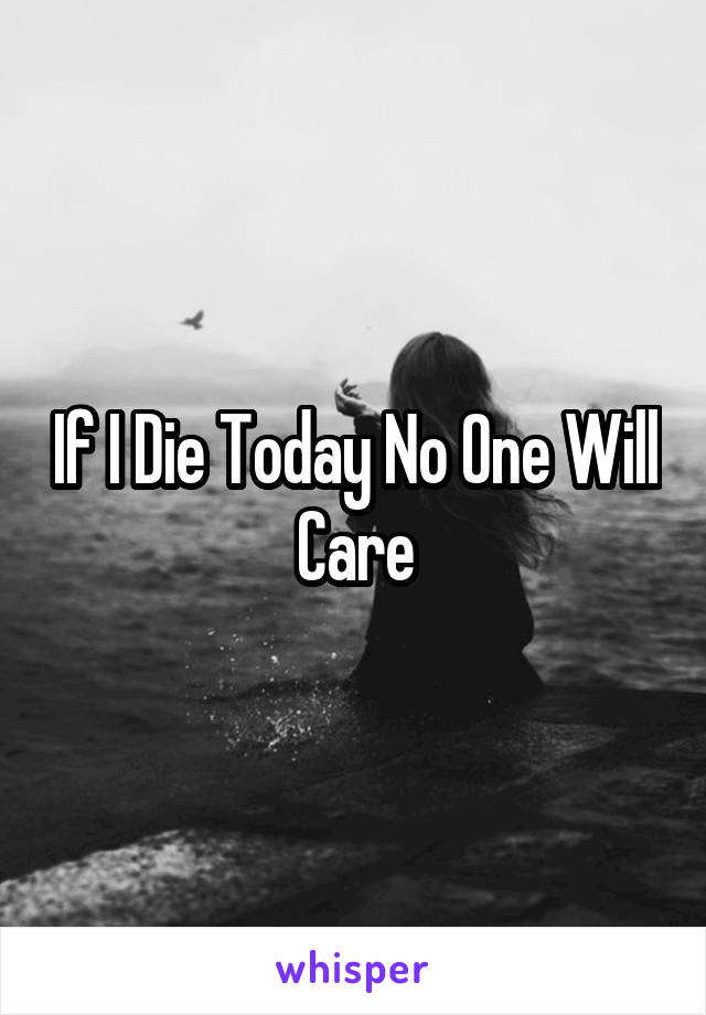 If I Die Today No One Will Care
