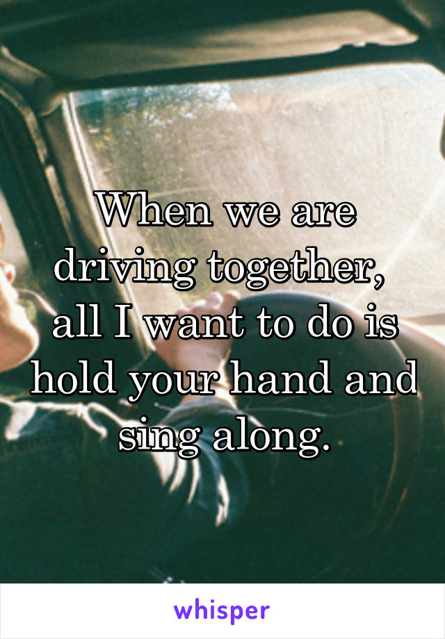 When we are driving together,  all I want to do is hold your hand and sing along.