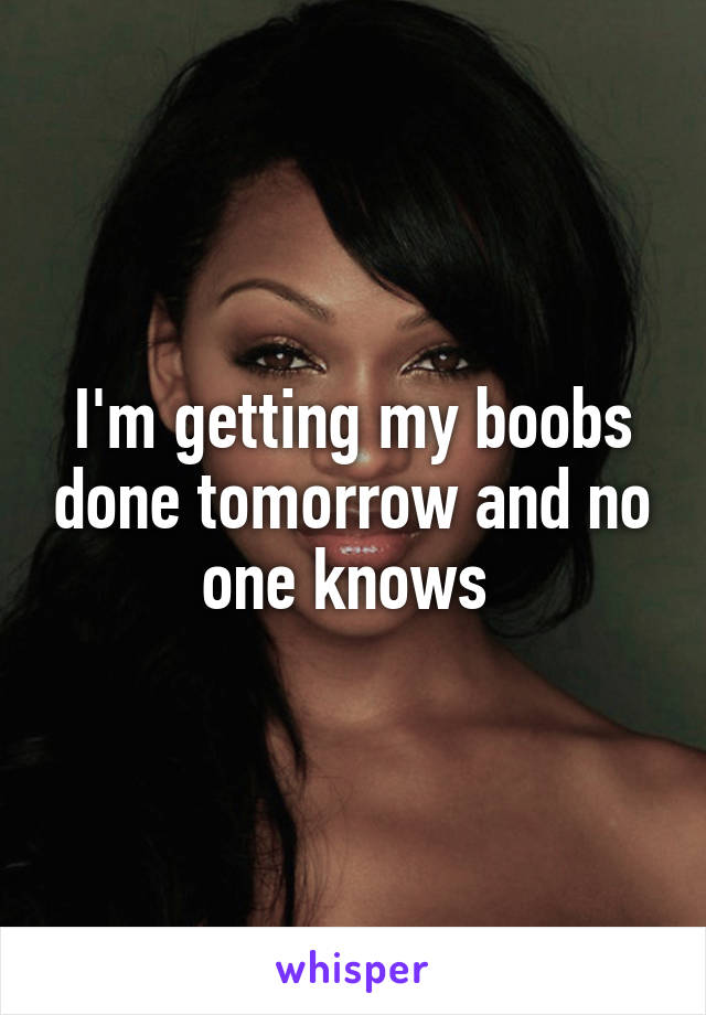 I'm getting my boobs done tomorrow and no one knows