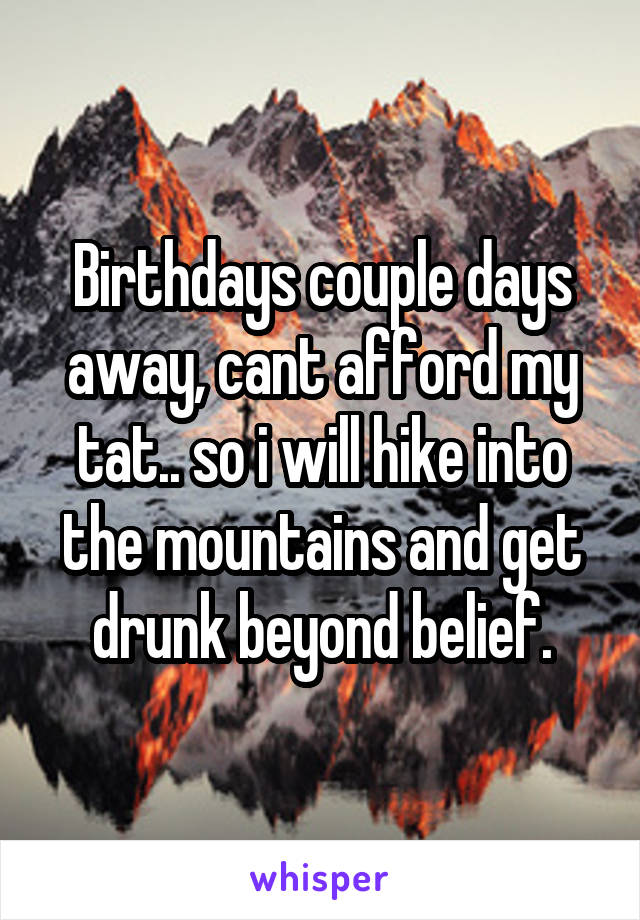Birthdays couple days away, cant afford my tat.. so i will hike into the mountains and get drunk beyond belief.