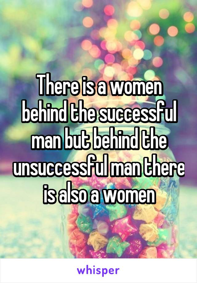There is a women behind the successful man but behind the unsuccessful man there is also a women