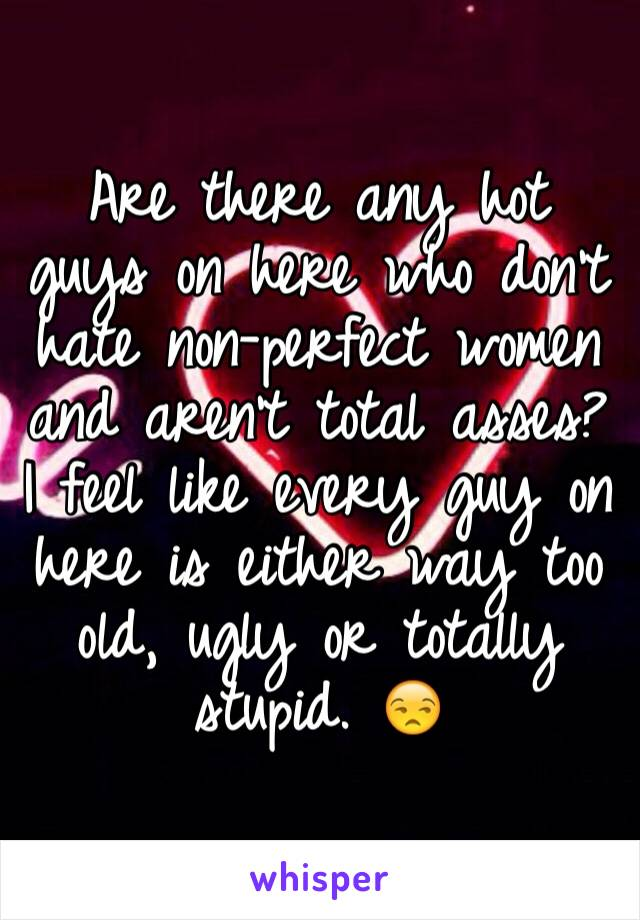 Are there any hot guys on here who don't hate non-perfect women and aren't total asses? I feel like every guy on here is either way too old, ugly or totally stupid. 😒