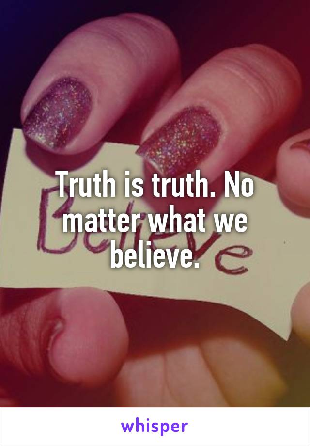 Truth is truth. No matter what we believe.