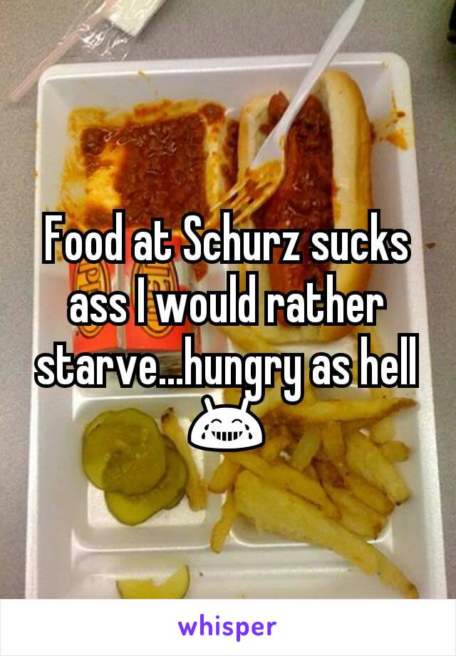 Food at Schurz sucks ass I would rather starve...hungry as hell 😂