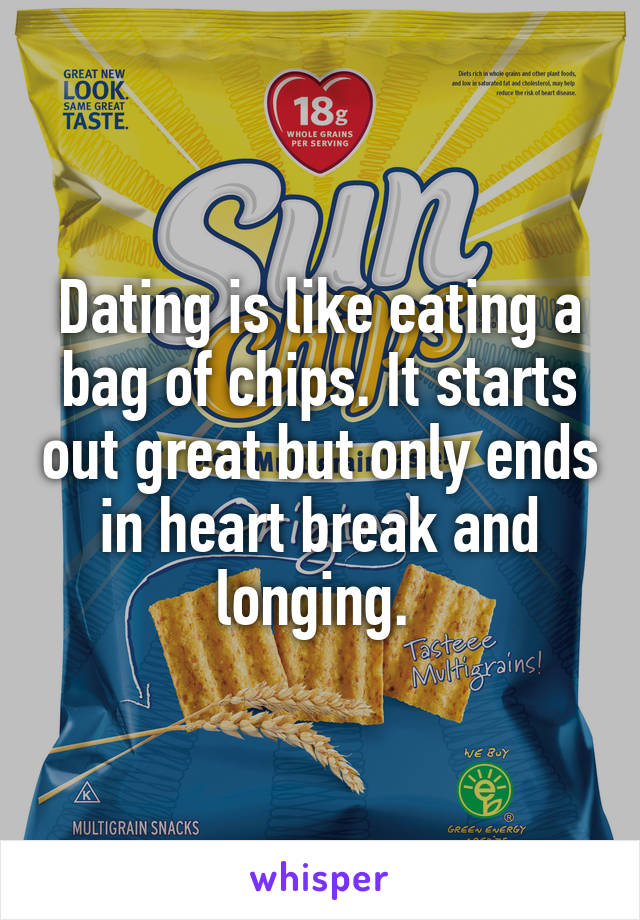 Dating is like eating a bag of chips. It starts out great but only ends in heart break and longing.