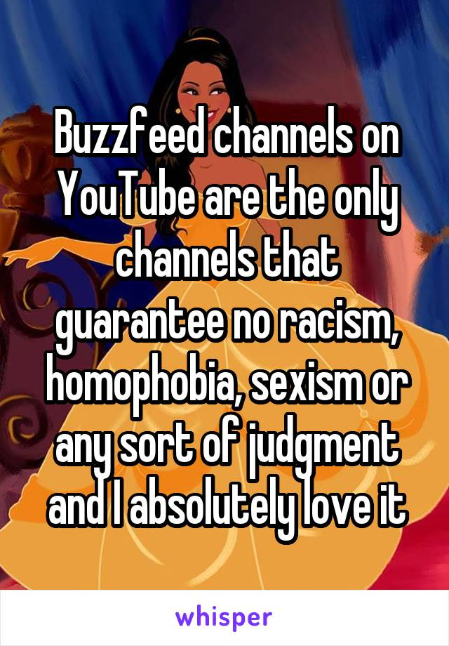 Buzzfeed channels on YouTube are the only channels that guarantee no racism, homophobia, sexism or any sort of judgment and I absolutely love it