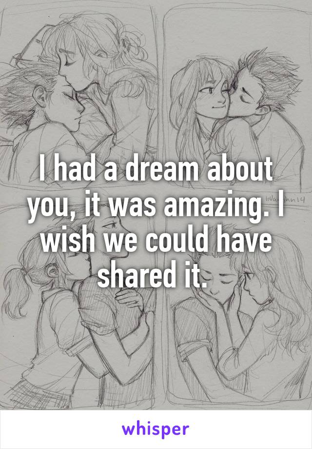 I had a dream about you, it was amazing. I wish we could have shared it.