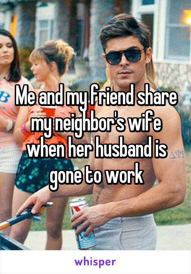 Me and my friend share my neighbor's wife when her husband is gone to work
