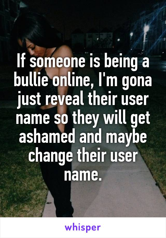 If someone is being a bullie online, I'm gona just reveal their user name so they will get ashamed and maybe change their user name.