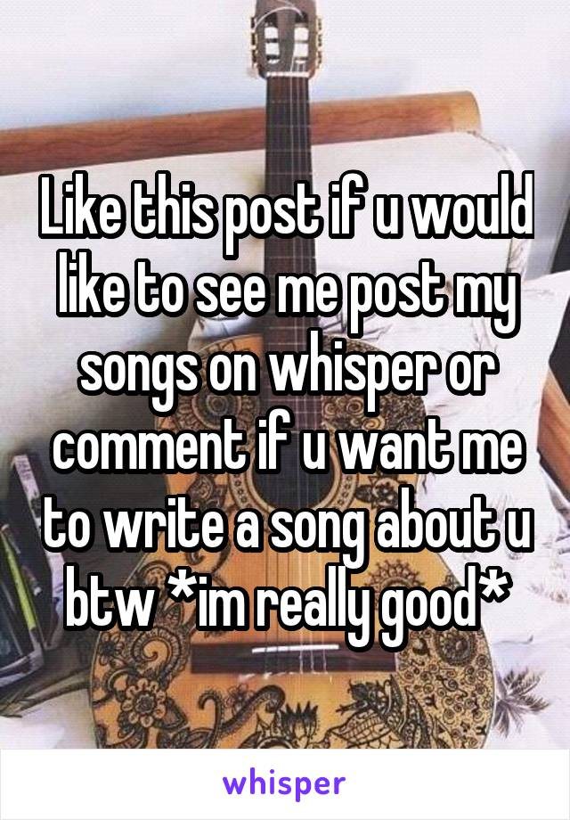Like this post if u would like to see me post my songs on whisper or comment if u want me to write a song about u btw *im really good*