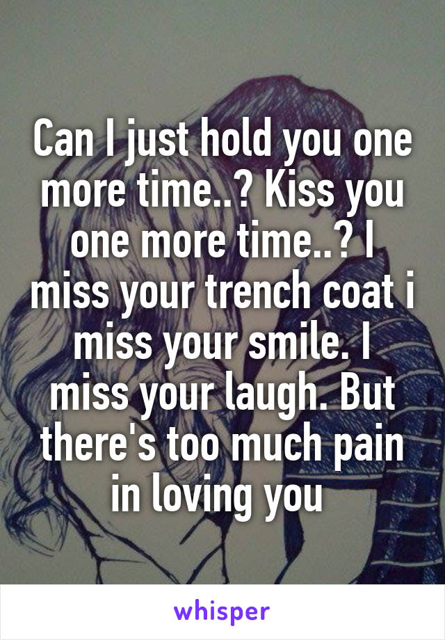 Can I just hold you one more time..? Kiss you one more time..? I miss your trench coat i miss your smile. I miss your laugh. But there's too much pain in loving you