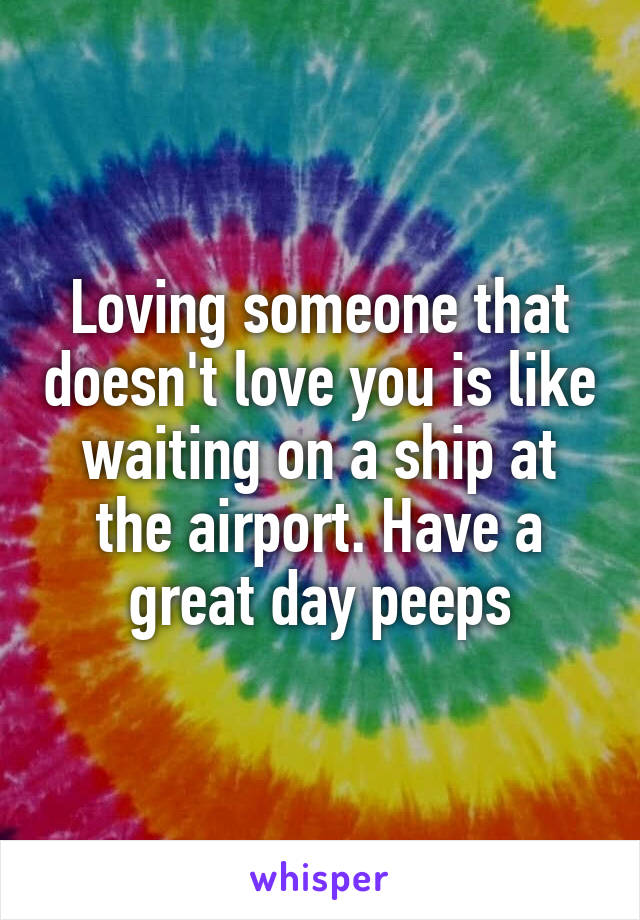 Loving someone that doesn't love you is like waiting on a ship at the airport. Have a great day peeps