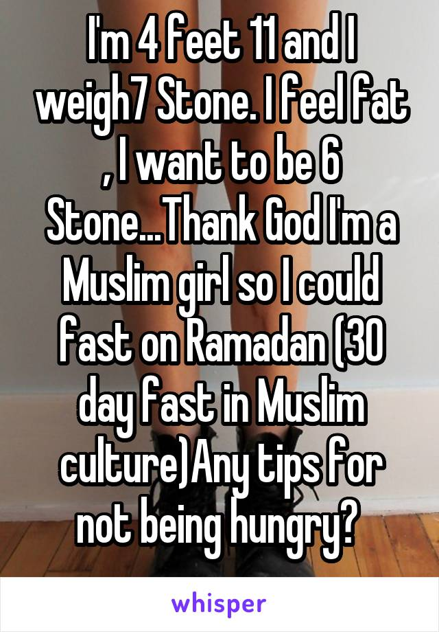 I'm 4 feet 11 and I weigh7 Stone. I feel fat , I want to be 6 Stone...Thank God I'm a Muslim girl so I could fast on Ramadan (30 day fast in Muslim culture)Any tips for not being hungry?