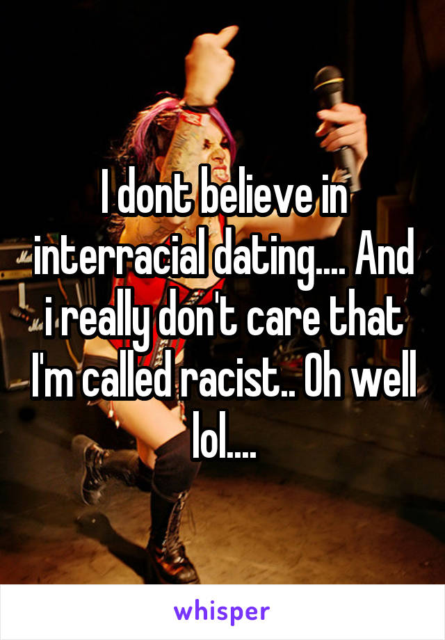 I dont believe in interracial dating.... And i really don't care that I'm called racist.. Oh well lol....