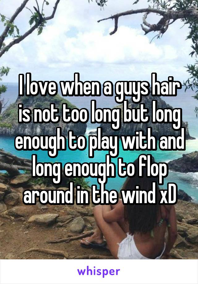 I love when a guys hair is not too long but long enough to play with and long enough to flop around in the wind xD
