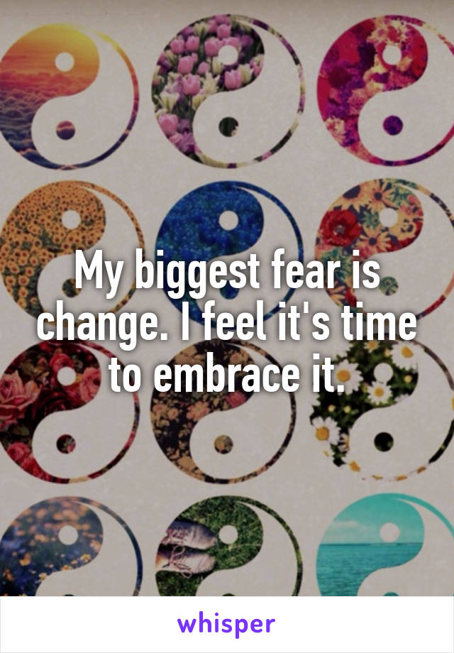 My biggest fear is change. I feel it's time to embrace it.