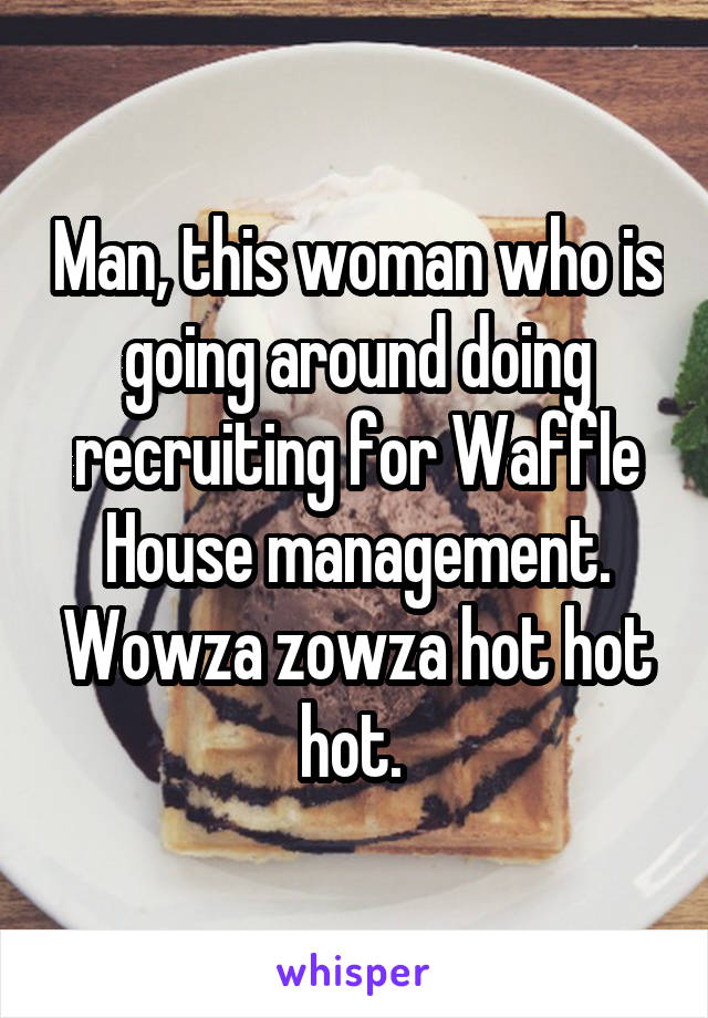 Man, this woman who is going around doing recruiting for Waffle House management. Wowza zowza hot hot hot.