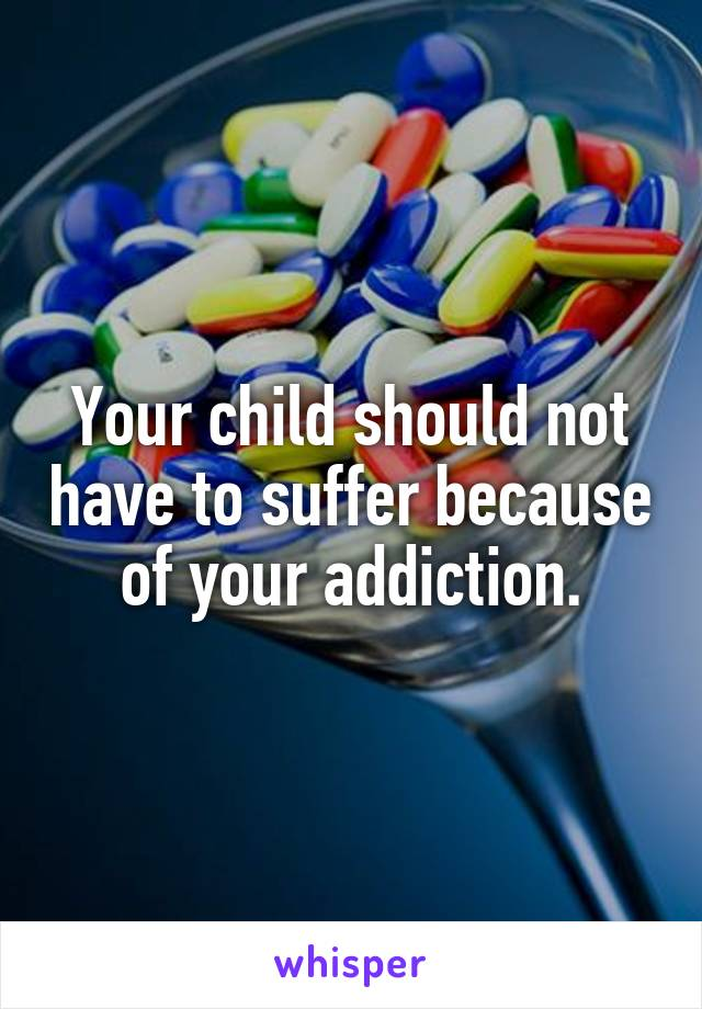 Your child should not have to suffer because of your addiction.