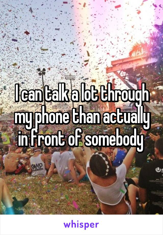I can talk a lot through my phone than actually in front of somebody