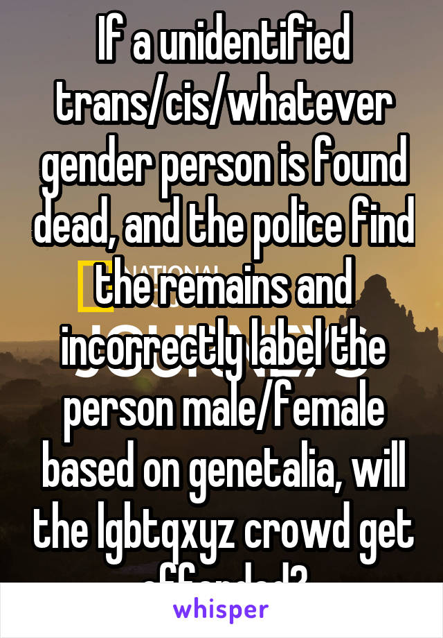 If a unidentified trans/cis/whatever gender person is found dead, and the police find the remains and incorrectly label the person male/female based on genetalia, will the lgbtqxyz crowd get offended?