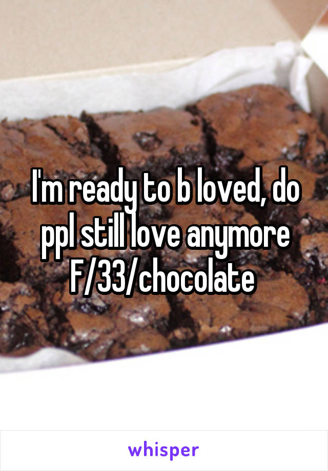 I'm ready to b loved, do ppl still love anymore F/33/chocolate