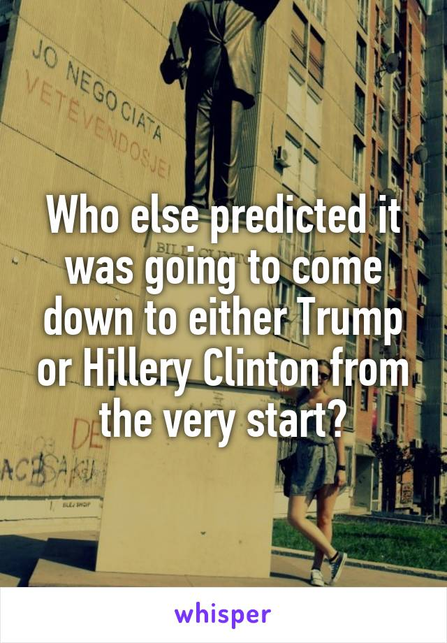 Who else predicted it was going to come down to either Trump or Hillery Clinton from the very start?