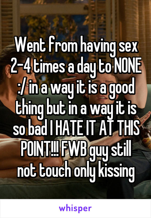 Went from having sex 2-4 times a day to NONE :/ in a way it is a good thing but in a way it is so bad I HATE IT AT THIS POINT!!! FWB guy still not touch only kissing