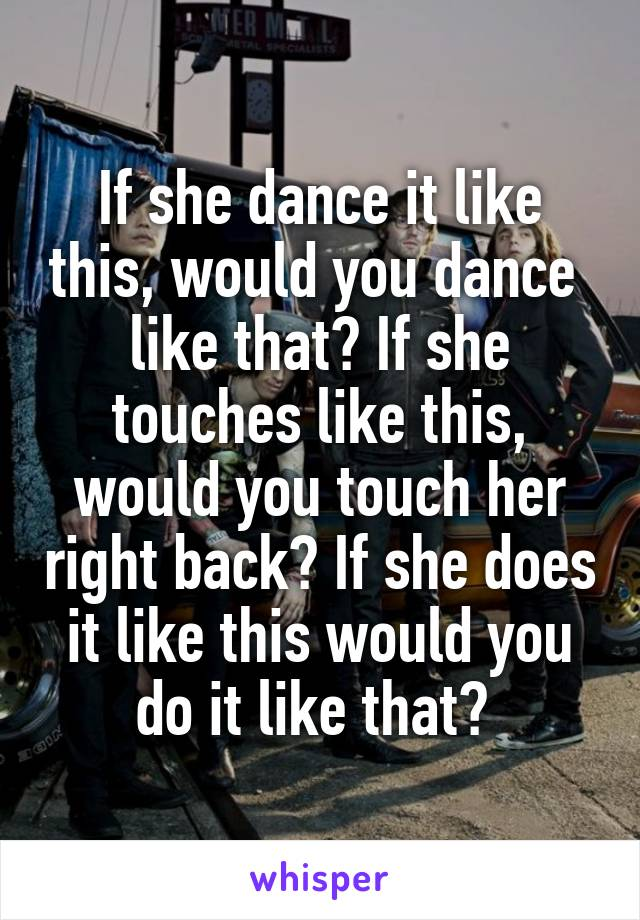 If she dance it like this, would you dance  like that? If she touches like this, would you touch her right back? If she does it like this would you do it like that?