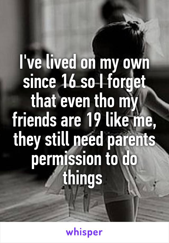 I've lived on my own since 16 so I forget that even tho my friends are 19 like me, they still need parents permission to do things