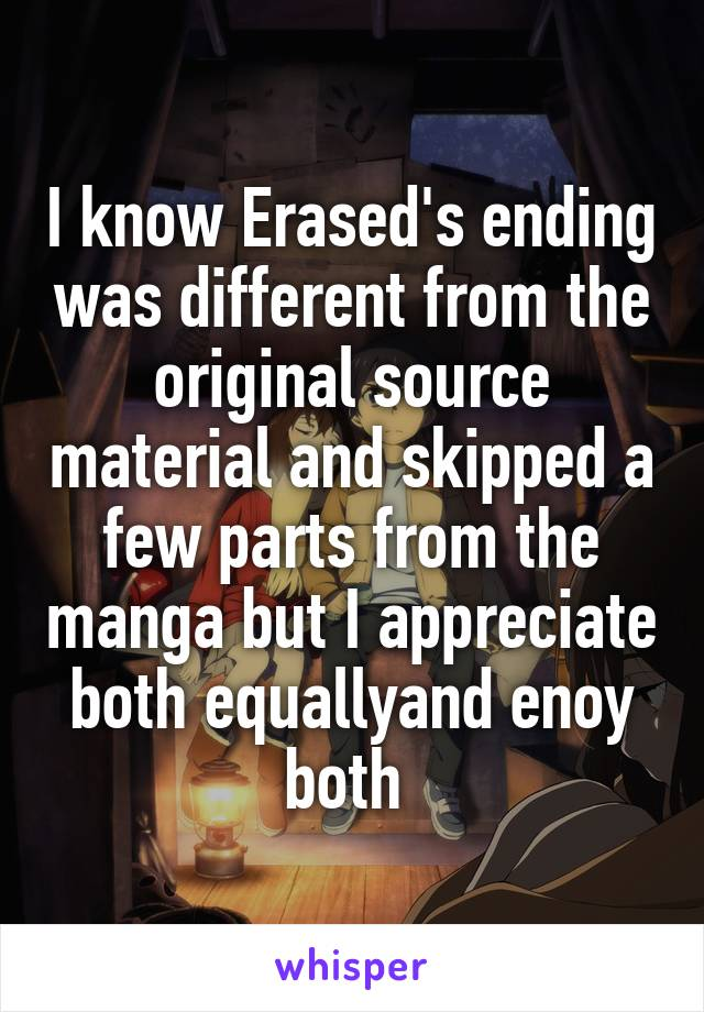I know Erased's ending was different from the original source material and skipped a few parts from the manga but I appreciate both equallyand enoy both