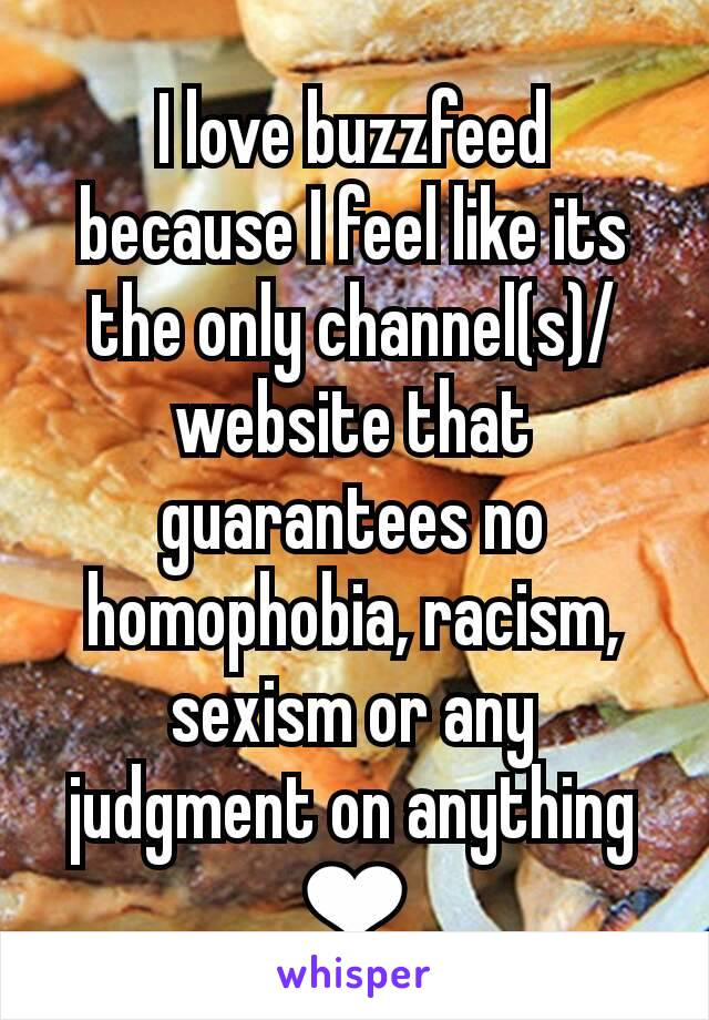 I love buzzfeed because I feel like its the only channel(s)/website that guarantees no homophobia, racism, sexism or any judgment on anything ❤