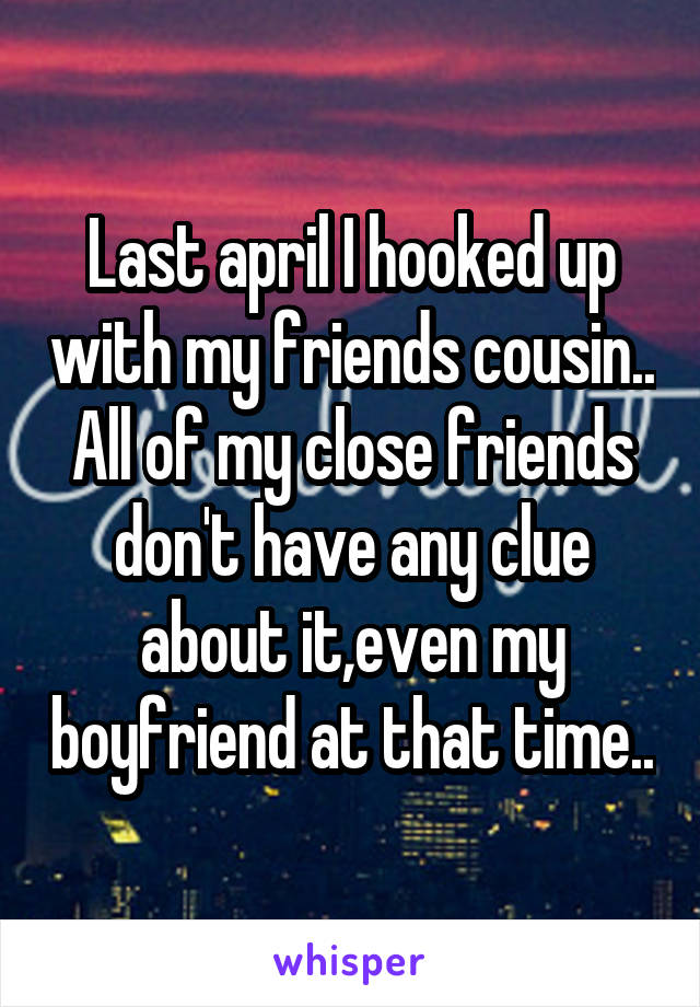 Last april I hooked up with my friends cousin.. All of my close friends don't have any clue about it,even my boyfriend at that time..
