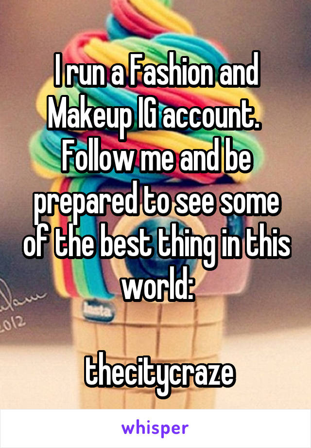 I run a Fashion and Makeup IG account.  Follow me and be prepared to see some of the best thing in this world:   thecitycraze