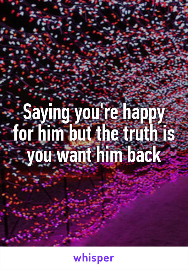 Saying you're happy for him but the truth is you want him back