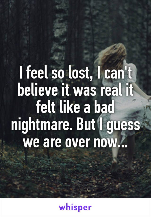 I feel so lost, I can't believe it was real it felt like a bad nightmare. But I guess we are over now...