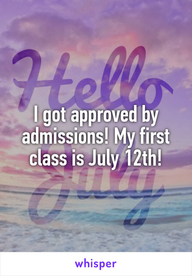 I got approved by admissions! My first class is July 12th!