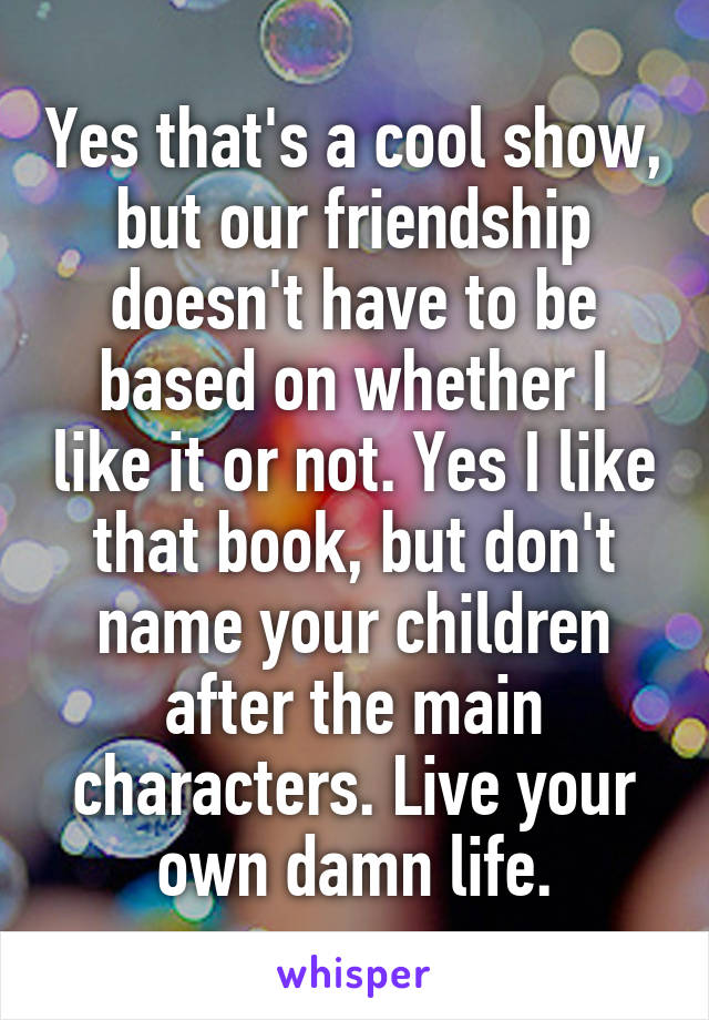 Yes that's a cool show, but our friendship doesn't have to be based on whether I like it or not. Yes I like that book, but don't name your children after the main characters. Live your own damn life.