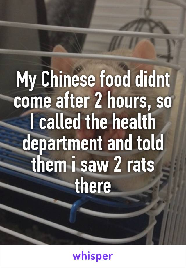 My Chinese food didnt come after 2 hours, so I called the health department and told them i saw 2 rats there