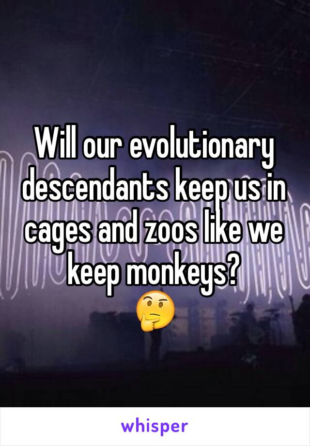 Will our evolutionary descendants keep us in cages and zoos like we keep monkeys? 🤔