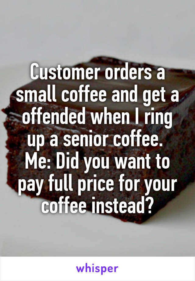 Customer orders a small coffee and get a offended when I ring up a senior coffee.  Me: Did you want to pay full price for your coffee instead?