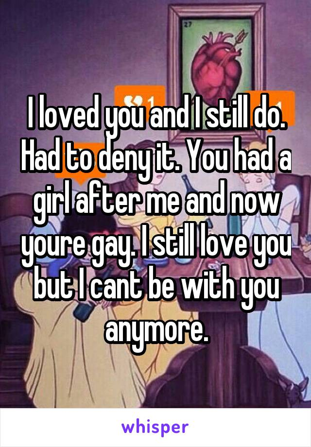 I loved you and I still do. Had to deny it. You had a girl after me and now youre gay. I still love you but I cant be with you anymore.