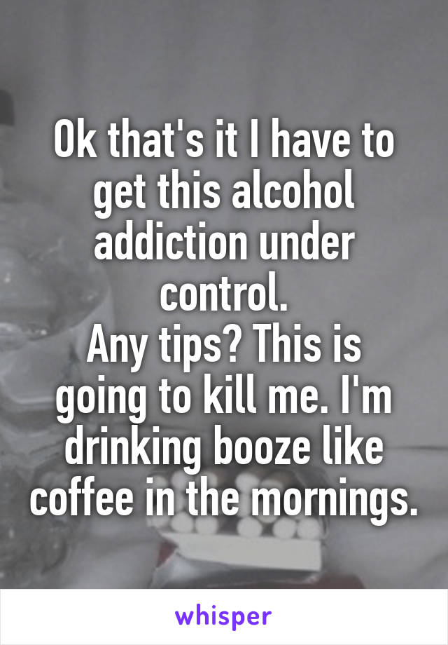 Ok that's it I have to get this alcohol addiction under control. Any tips? This is going to kill me. I'm drinking booze like coffee in the mornings.