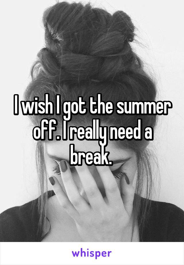 I wish I got the summer off. I really need a break.
