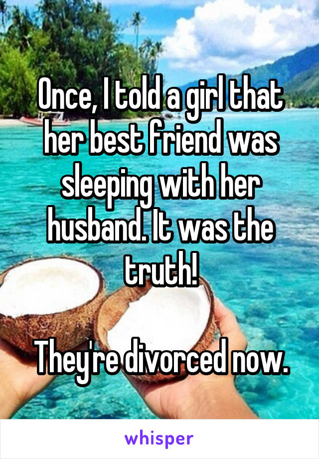 Once, I told a girl that her best friend was sleeping with her husband. It was the truth!  They're divorced now.