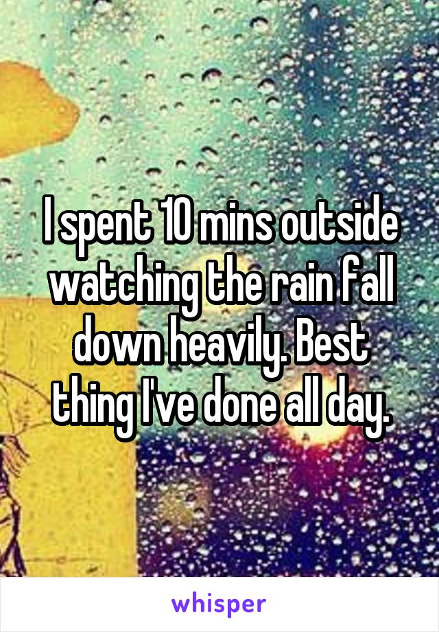 I spent 10 mins outside watching the rain fall down heavily. Best thing I've done all day.